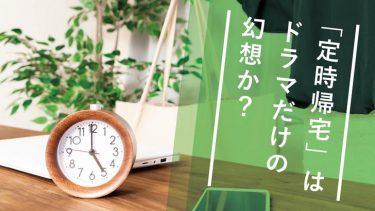 TBSドラマ『わたし、定時で帰ります』から、本当に皆が定時で帰る方法を考える