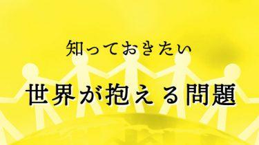 あなたができることも見つかる!日本人も知っておきたい、世界の国々が抱える問題