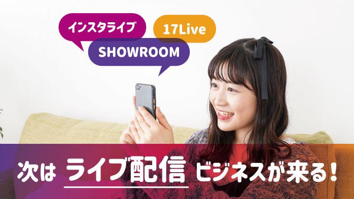 インスタライブ、SHOWR OO、17Live…次はライブ配信ビジネスが来る!