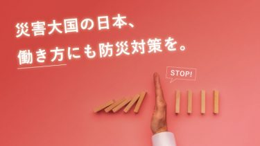 災害大国の日本、働き方にも防災対策を。