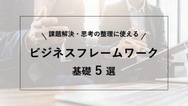 基礎から学ぶビジネスフレームワーク5選!問題解決のための活用術もご紹介