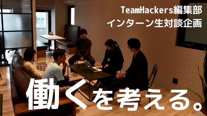 TeamHackers編集部インターン生対談企画ー働くを考える。