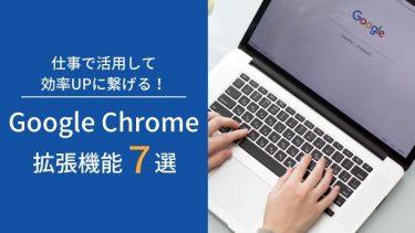 仕事で活用して効率UPに繋げる!Google Chrome拡張機能7選